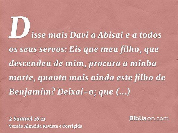 Disse mais Davi a Abisai e a todos os seus servos: Eis que meu filho, que descendeu de mim, procura a minha morte, quanto mais ainda este filho de Benjamim? Dei