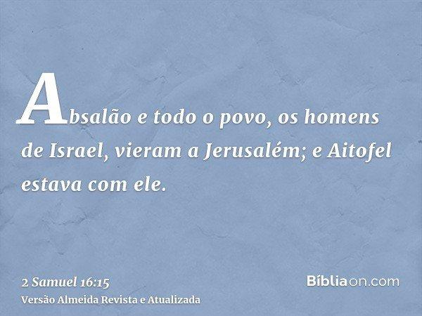 Absalão e todo o povo, os homens de Israel, vieram a Jerusalém; e Aitofel estava com ele.