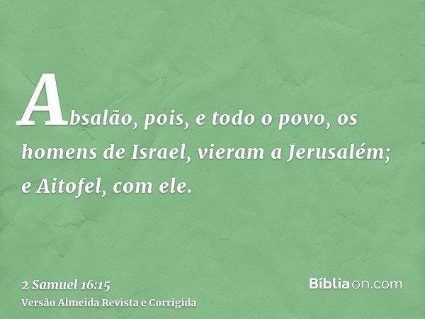 Absalão, pois, e todo o povo, os homens de Israel, vieram a Jerusalém; e Aitofel, com ele.