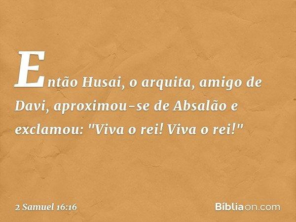 """Então Husai, o arquita, amigo de Davi, aproximou-se de Absalão e exclamou: """"Viva o rei! Viva o rei!"""" -- 2 Samuel 16:16"""