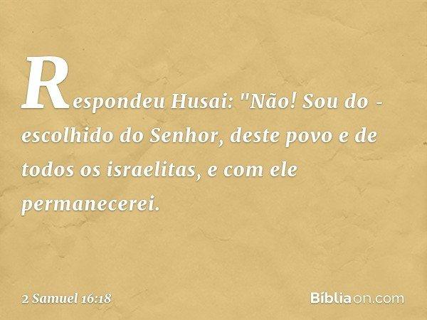 """Respondeu Husai: """"Não! Sou do escolhido do Senhor, deste povo e de todos os israelitas, e com ele permanecerei. -- 2 Samuel 16:18"""