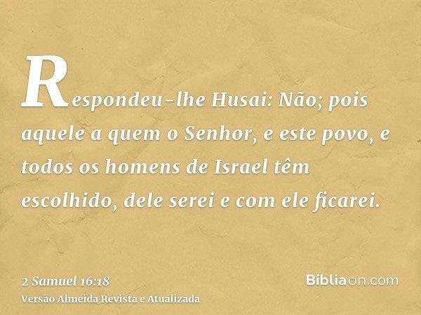 Respondeu-lhe Husai: Não; pois aquele a quem o Senhor, e este povo, e todos os homens de Israel têm escolhido, dele serei e com ele ficarei.