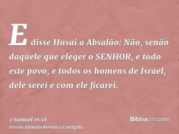 E disse Husai a Absalão: Não, senão daquele que eleger o SENHOR, e todo este povo, e todos os homens de Israel, dele serei e com ele ficarei.