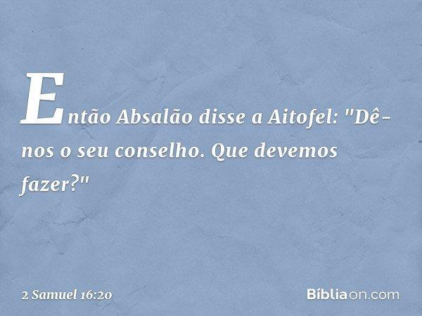 """Então Absalão disse a Aitofel: """"Dê-nos o seu conselho. Que devemos fazer?"""" -- 2 Samuel 16:20"""