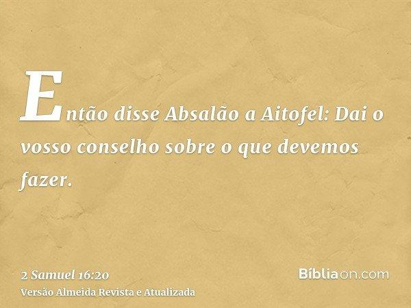 Então disse Absalão a Aitofel: Dai o vosso conselho sobre o que devemos fazer.