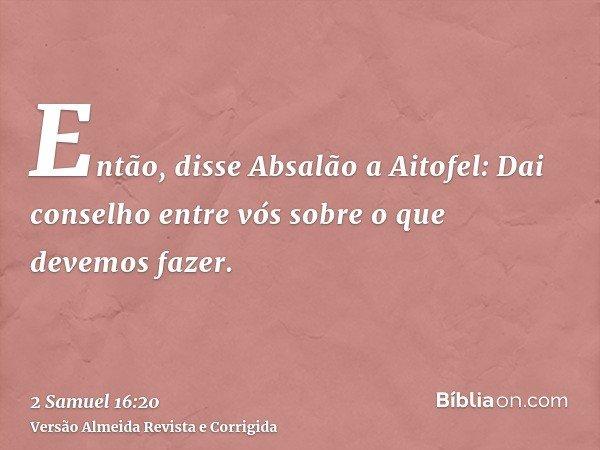 Então, disse Absalão a Aitofel: Dai conselho entre vós sobre o que devemos fazer.