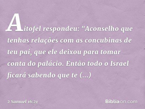 """Aitofel respondeu: """"Aconselho que tenhas relações com as concubinas de teu pai, que ele deixou para tomar conta do palácio. Então todo o Israel ficará sabendo"""