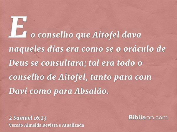 E o conselho que Aitofel dava naqueles dias era como se o oráculo de Deus se consultara; tal era todo o conselho de Aitofel, tanto para com Davi como para Absal