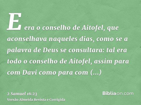 E era o conselho de Aitofel, que aconselhava naqueles dias, como se a palavra de Deus se consultara: tal era todo o conselho de Aitofel, assim para com Davi com