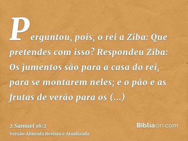 Perguntou, pois, o rei a Ziba: Que pretendes com isso? Respondeu Ziba: Os jumentos são para a casa do rei, para se montarem neles; e o pão e as frutas de verão