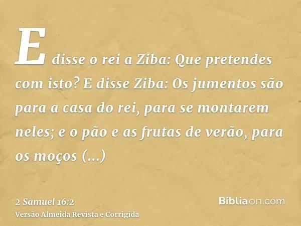 E disse o rei a Ziba: Que pretendes com isto? E disse Ziba: Os jumentos são para a casa do rei, para se montarem neles; e o pão e as frutas de verão, para os mo