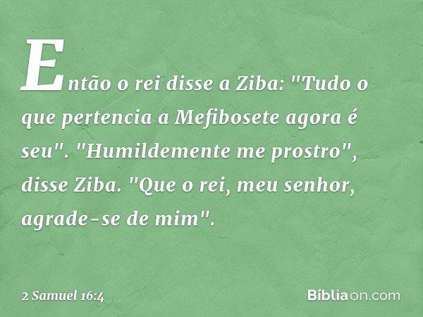 """Então o rei disse a Ziba: """"Tudo o que pertencia a Mefibosete agora é seu"""". """"Humildemente me prostro"""", disse Ziba. """"Que o rei, meu senhor, agrade-se de mim"""". --"""