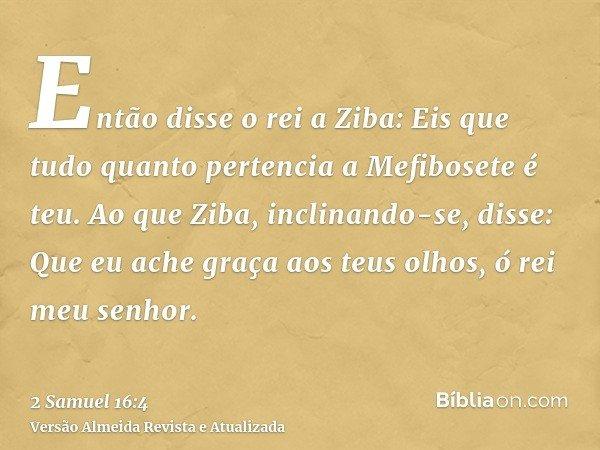 Então disse o rei a Ziba: Eis que tudo quanto pertencia a Mefibosete é teu. Ao que Ziba, inclinando-se, disse: Que eu ache graça aos teus olhos, ó rei meu senho