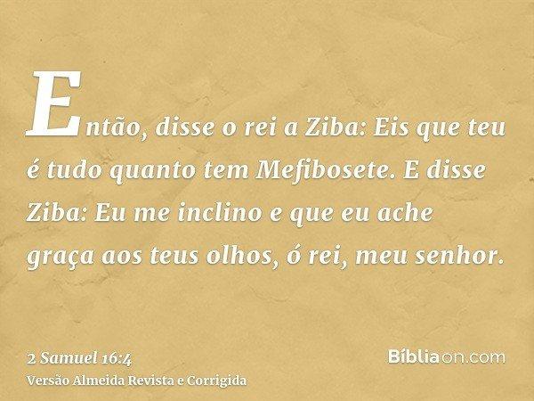 Então, disse o rei a Ziba: Eis que teu é tudo quanto tem Mefibosete. E disse Ziba: Eu me inclino e que eu ache graça aos teus olhos, ó rei, meu senhor.