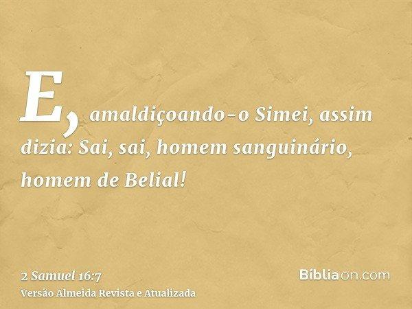 E, amaldiçoando-o Simei, assim dizia: Sai, sai, homem sanguinário, homem de Belial!