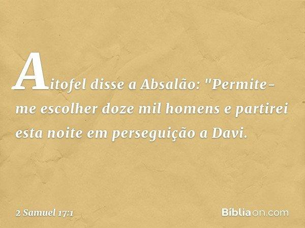"""Aitofel disse a Absalão: """"Permite-me escolher doze mil homens e partirei esta noite em perseguição a Davi. -- 2 Samuel 17:1"""