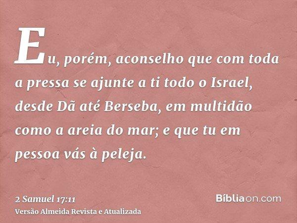 Eu, porém, aconselho que com toda a pressa se ajunte a ti todo o Israel, desde Dã até Berseba, em multidão como a areia do mar; e que tu em pessoa vás à peleja.