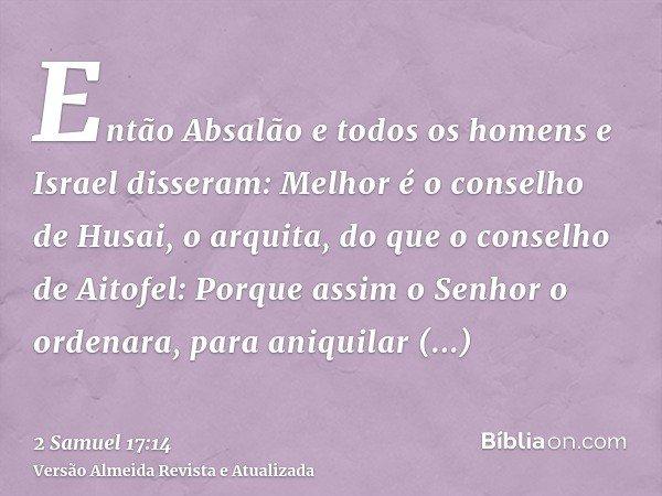 Então Absalão e todos os homens e Israel disseram: Melhor é o conselho de Husai, o arquita, do que o conselho de Aitofel: Porque assim o Senhor o ordenara, para