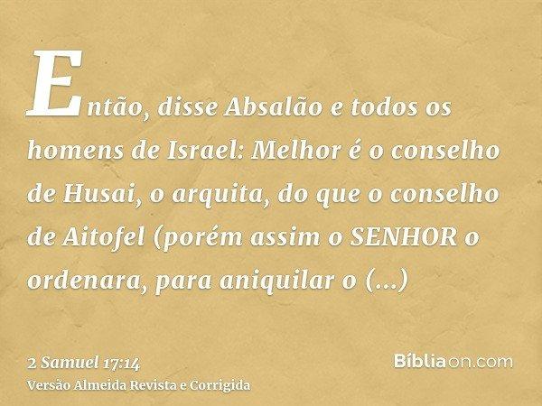 Então, disse Absalão e todos os homens de Israel: Melhor é o conselho de Husai, o arquita, do que o conselho de Aitofel (porém assim o SENHOR o ordenara, para a