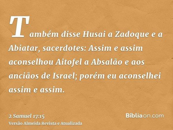 Também disse Husai a Zadoque e a Abiatar, sacerdotes: Assim e assim aconselhou Aitofel a Absalão e aos anciãos de Israel; porém eu aconselhei assim e assim.