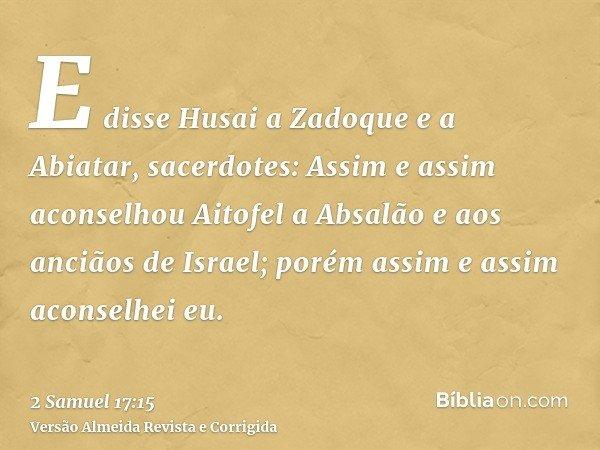 E disse Husai a Zadoque e a Abiatar, sacerdotes: Assim e assim aconselhou Aitofel a Absalão e aos anciãos de Israel; porém assim e assim aconselhei eu.