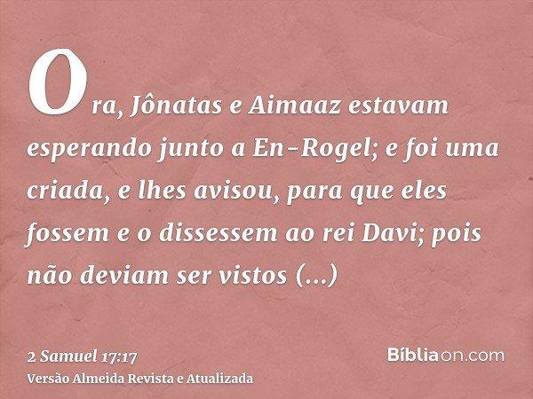 Ora, Jônatas e Aimaaz estavam esperando junto a En-Rogel; e foi uma criada, e lhes avisou, para que eles fossem e o dissessem ao rei Davi; pois não deviam ser v