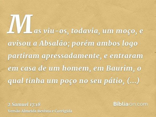 Mas viu-os, todavia, um moço, e avisou a Absalão; porém ambos logo partiram apressadamente, e entraram em casa de um homem, em Baurim, o qual tinha um poço no s