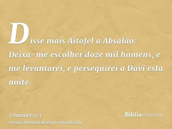 Disse mais Aitofel a Absalão: Deixa-me escolher doze mil homens, e me levantarei, e perseguirei a Davi esta noite.