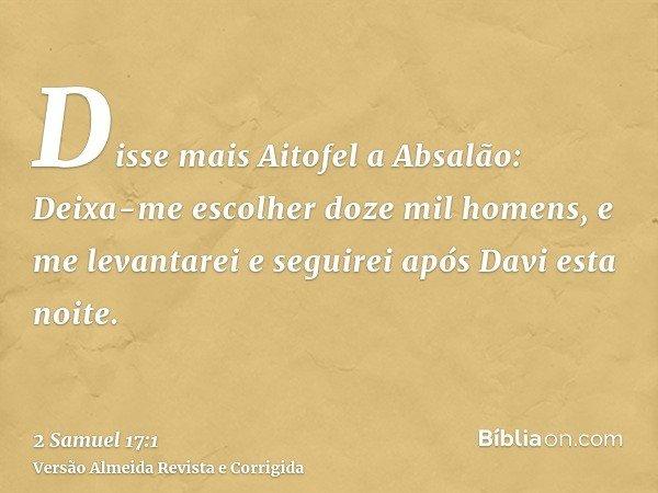 Disse mais Aitofel a Absalão: Deixa-me escolher doze mil homens, e me levantarei e seguirei após Davi esta noite.
