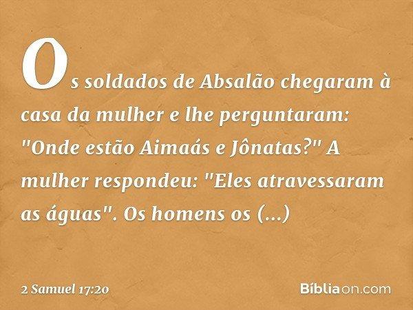"""Os soldados de Absalão chegaram à casa da mulher e lhe perguntaram: """"Onde estão Aimaás e Jônatas?"""" A mulher respondeu: """"Eles atravessaram as águas"""". Os homens o"""