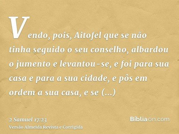Vendo, pois, Aitofel que se não tinha seguido o seu conselho, albardou o jumento e levantou-se, e foi para sua casa e para a sua cidade, e pôs em ordem a sua ca