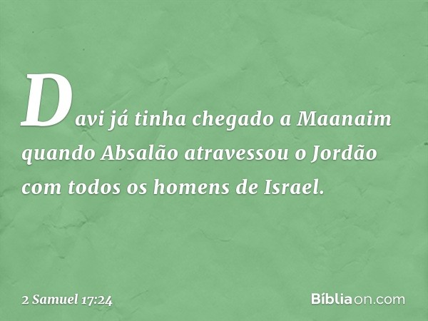Davi já tinha chegado a Maanaim quando Absalão atravessou o Jordão com todos os homens de Israel. -- 2 Samuel 17:24