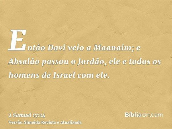 Então Davi veio a Maanaim; e Absalão passou o Jordão, ele e todos os homens de Israel com ele.