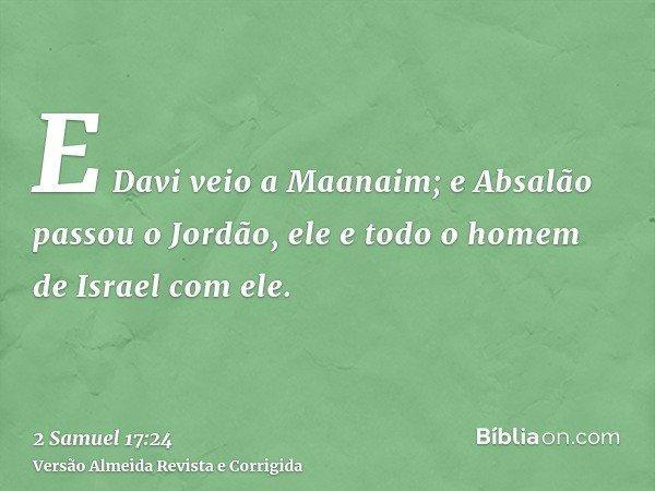 E Davi veio a Maanaim; e Absalão passou o Jordão, ele e todo o homem de Israel com ele.