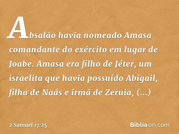 Absalão havia nomeado Amasa comandante do exército em lugar de Joabe. Amasa era filho de Jéter, um israelita que havia possuído Abigail, filha de Naás e irmã de