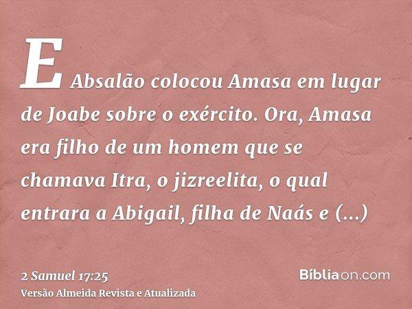 E Absalão colocou Amasa em lugar de Joabe sobre o exército. Ora, Amasa era filho de um homem que se chamava Itra, o jizreelita, o qual entrara a Abigail, filha
