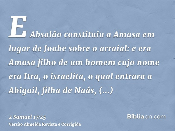 E Absalão constituiu a Amasa em lugar de Joabe sobre o arraial: e era Amasa filho de um homem cujo nome era Itra, o israelita, o qual entrara a Abigail, filha d