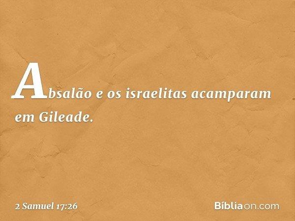 Absalão e os israelitas acamparam em Gileade. -- 2 Samuel 17:26