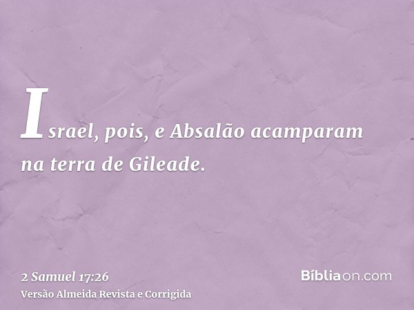 Israel, pois, e Absalão acamparam na terra de Gileade.