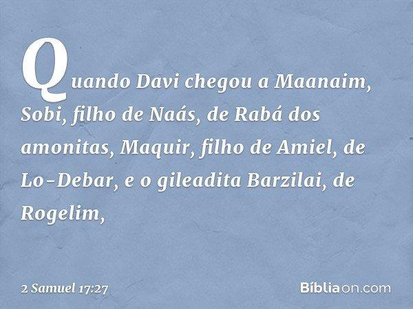 Quando Davi chegou a Maanaim, Sobi, filho de Naás, de Rabá dos amonitas, Maquir, filho de Amiel, de Lo-Debar, e o gileadita Barzilai, de Rogelim, -- 2 Samuel 17