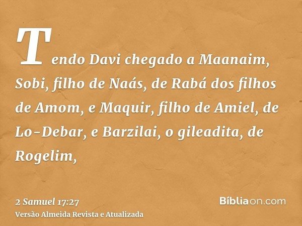 Tendo Davi chegado a Maanaim, Sobi, filho de Naás, de Rabá dos filhos de Amom, e Maquir, filho de Amiel, de Lo-Debar, e Barzilai, o gileadita, de Rogelim,
