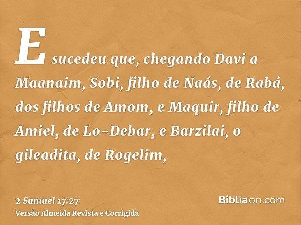 E sucedeu que, chegando Davi a Maanaim, Sobi, filho de Naás, de Rabá, dos filhos de Amom, e Maquir, filho de Amiel, de Lo-Debar, e Barzilai, o gileadita, de Rog