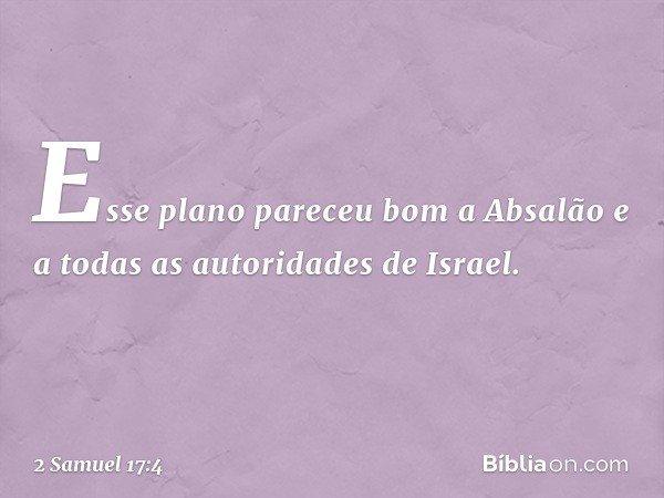 Esse plano pareceu bom a Absalão e a todas as autoridades de Israel. -- 2 Samuel 17:4