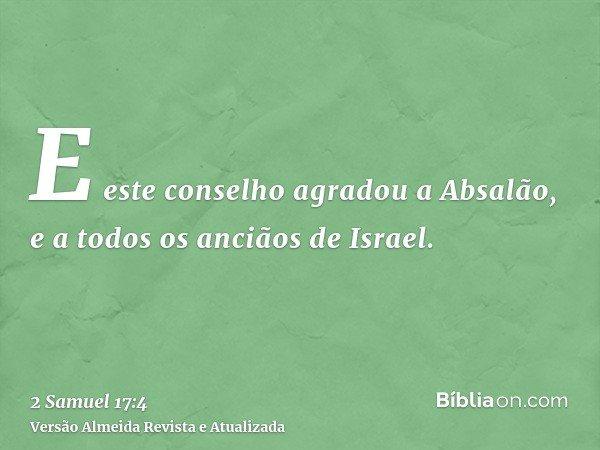 E este conselho agradou a Absalão, e a todos os anciãos de Israel.