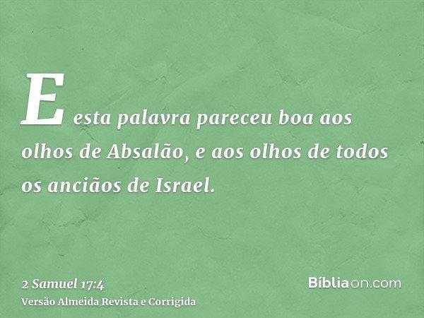 E esta palavra pareceu boa aos olhos de Absalão, e aos olhos de todos os anciãos de Israel.