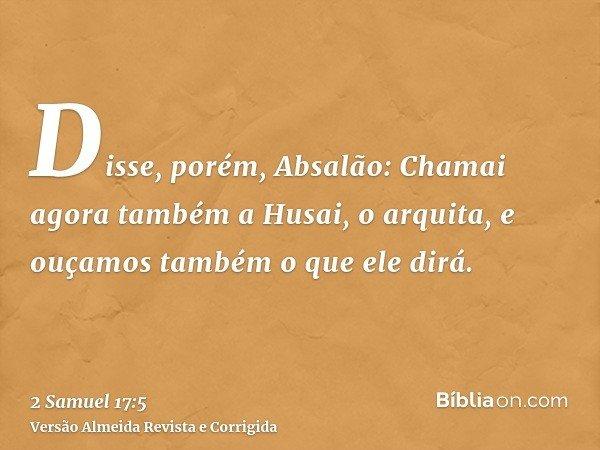 Disse, porém, Absalão: Chamai agora também a Husai, o arquita, e ouçamos também o que ele dirá.