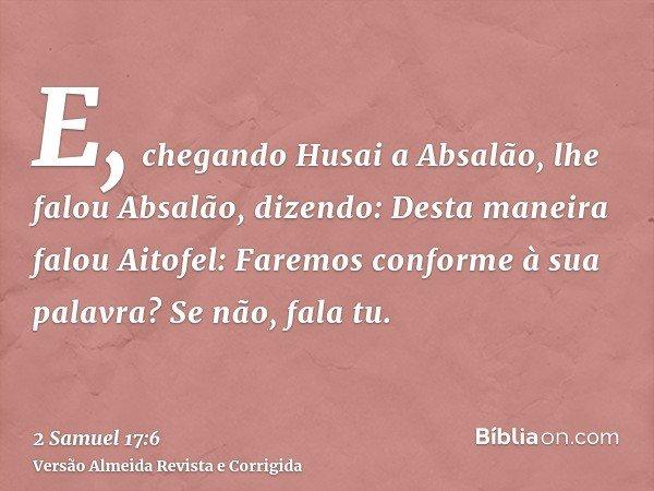 E, chegando Husai a Absalão, lhe falou Absalão, dizendo: Desta maneira falou Aitofel: Faremos conforme à sua palavra? Se não, fala tu.