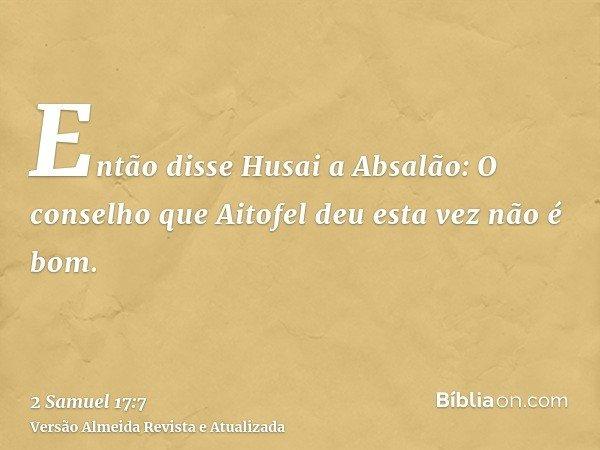 Então disse Husai a Absalão: O conselho que Aitofel deu esta vez não é bom.