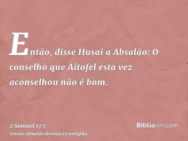 Então, disse Husai a Absalão: O conselho que Aitofel esta vez aconselhou não é bom.