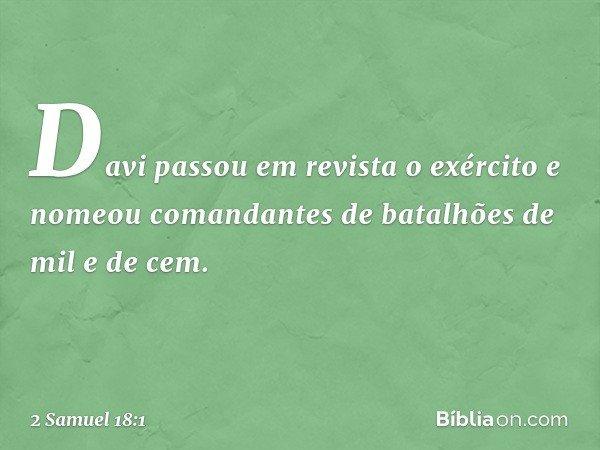 Davi passou em revista o exército e nomeou comandantes de batalhões de mil e de cem. -- 2 Samuel 18:1